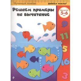 Жилинская А. (ред.) Решаем примеры на вычитание. Для детей 5-6 лет