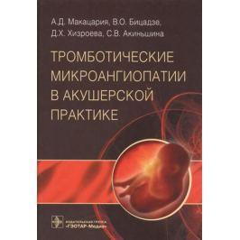 Макацария А., Бицадзе В., Хизроева Д., Акиньшина С. Тромботические микроангиопатии в акушерской практике