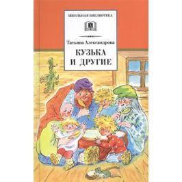 Александрова Т. Кузька и другие. Сказки и сказочные повести