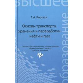 Коршак А. Основы транспорта, хранения и переработки нефти и газа. Учебное пособие