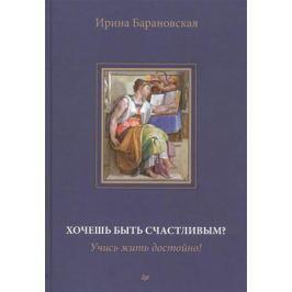 Барановская И. Хочешь бить счастливым? Учись жить достойно! Книга первая. Воспитание и образование