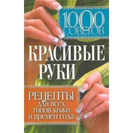 Горбатова Е. (сост.) 1000 советов Красивые руки Рецепты для всех типов кожи…