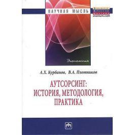 Курбанов А., Плотников В. Аутсорсинг: история, методология, практика: Монография