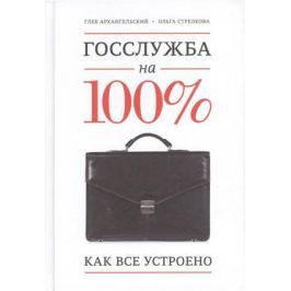 Архангельский Г., Стрелкова О. Госслужба на 100%. Как все устроено