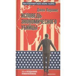 Перкинс Дж. Исповедь экономического убийцы. 11-е издание, юбилейное