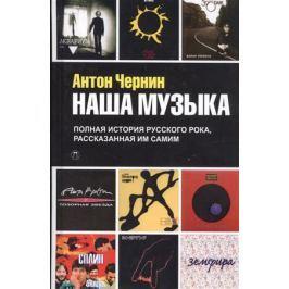 Чернин А. Наша музыка. Полная история русского рока, рассказанная им самим