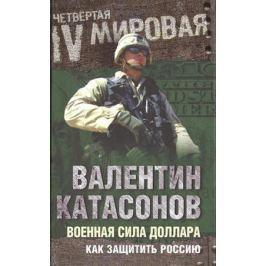 Катасонов В. Военная сила доллара. Как защитить Россию