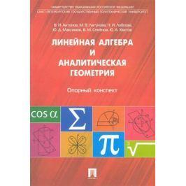 Антонов В., Лагунова М., Лобкова Н. и др. Линейная алгебра и аналитическая геометрия Опорный конспект