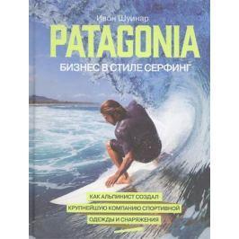 Шуинар И. Patagonia - бизнес в стиле серфинг. Как альпинист создал крупнейшую компанию спортивной одежды и снаряжения
