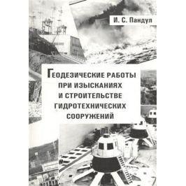 Пандул И. Геодезические работы при изысканиях и строительстве гидротехнических сооружений