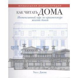 Джонс У. Как читать дома. Интенсивный курс по архитектуре жилых домов