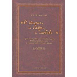 Шулежкова С. И жизнь и слезы и любовь... Происхождение знач. судьба 1500 крылатых слов…