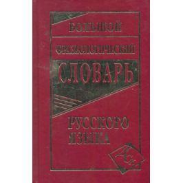 Антонова Л., (сост.) Большой фразеологический словарь русского языка