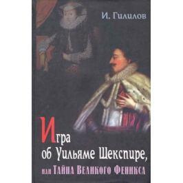 Гилилов И. Игра об Уильяме Шекспире или Тайна Великого Феникса