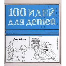 Айзек Д. 100 идей для детей, когда сидишь дома