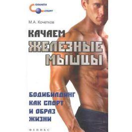 Кочетков М.А. Качаем железные мышцы