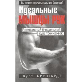 Брунгардт К. Идеальные мышцы рук
