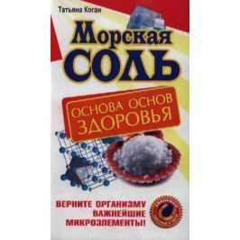 Коган Т. Морская соль. Основа основ здоровья. Верните организму важнейшие микроэлементы