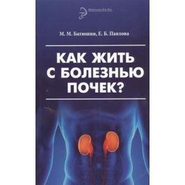 Батюшин М., Павлова Е. Как жить с болезнью почек? Издание третье, переработанное и дополненное