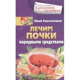 Константинов Ю. Лечим почки народными средствами