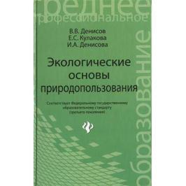 Денисов В., Кулакова Е., Денисова И. Экологические основы природопользования