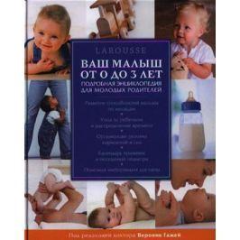 Гажей В. (ред.) Ваш малыш от рождения до 3 лет. Larousse