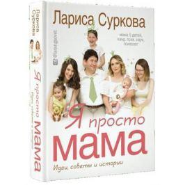 Суркова Л. Я просто мама: идеи, советы и истории