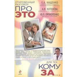 Кащенко Е., Котенева А., Прокопенко Ю. Откровенный разговор про это для тех, кому за...