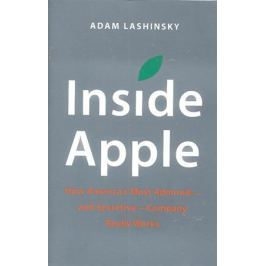 Lashinsky A. Inside Apple. How America's Most Admired -And Secretive - Company Really Works