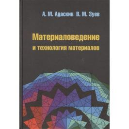 Адаскин А., Зуев В. Материаловедение и технология материалов. 2-е издание