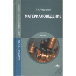 Черепахин А. Материаловедение. Учебник. 7-е издание, стереотипное