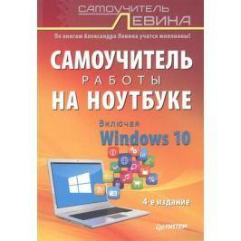 Левин А. Самоучитель работы на ноутбуке. Включая Windows 10. 4-е издание