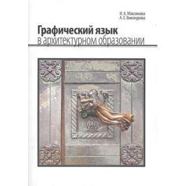Максимова И., Винокурова А. Графический язык в архитектурном образовании. Учебное пособие