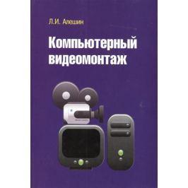 Алешин Л. Компьютерный видеомонтаж