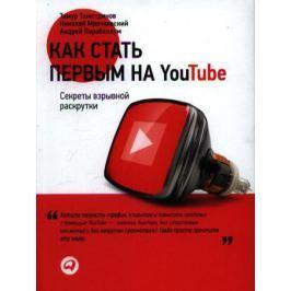 Тажетдинов Т., Мрочковский Н., Парабеллум А. Как стать первым на Youtube. Секреты взрывной раскрутки