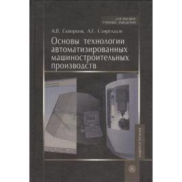 Скворцов А., Схиртладзе А. Основы технологии автоматизированных машиностроительных производств. Учебник