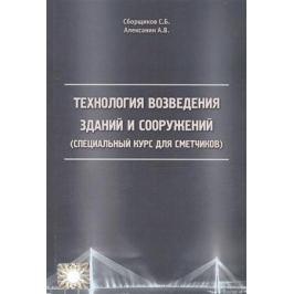 Сборщиков С., Алексанин А. Технология возведения зданий и сооружений (специальный курс для сметчиков)