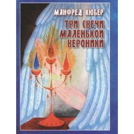 Кюбер М. Три свечи маленькой Вероники. Странствия души в двух мирах. Повесть