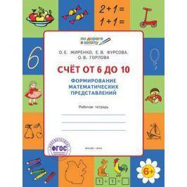 Жиренко О., Фурсова Е., Горлова О. Счет от 6 до 10. Формирование математических представлений. Рабочая тетрадь для детей 6-7 лет