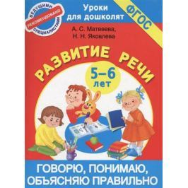 Матвеева А., Яковлева Н. Говорю, понимаю, объясняю правильно. Развитие речи. 5-6 лет