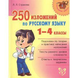 Страхова Л. 250 изложений по русскому языку. 1-4 классы. Подсказки по теории и практике написания изложений. Тексты разного уровня сложности. Ответы к творческим заданиям