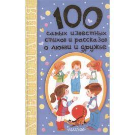Коненкина Г. (ред.) 100 самых известных стихов и рассказов о любви и дружбе. Хрестоматия