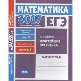 Шестаков С. ЕГЭ 2017. Математика. Простейшие уравнения. Задача 5 (профильный уровень). Задачи 4,7 (базовый уровень). Рабочая тетрадь (ФГОС)