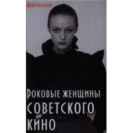 Раззаков Ф. Роковые женщины советского кино