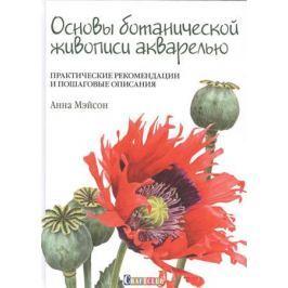 Мэйсон А. Основы ботанической живописи акварелью. Практические рекомендации и пошаговые описания