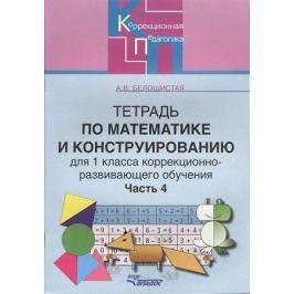 Белошистая А. Тетрадь по математике и конструированию для 1класса коррекционно-развивающего обучения. В четырех частях. Часть 4