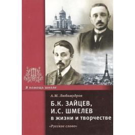 Любомудров А. Б.К. Зайцев, И.С. Шмелев в жизни и творчестве. Учебное пособие