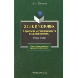 Шелякин М. Язык и человек. К проблеме мотивированности языковой системы. Учебное пособие