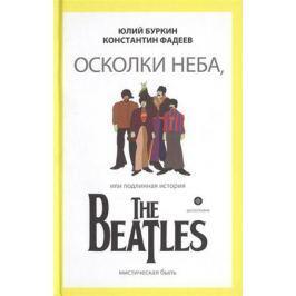 Буркин Ю., Фадеев К. Осколки неба, или Подлинная история The Beatles. Мистическая быль.