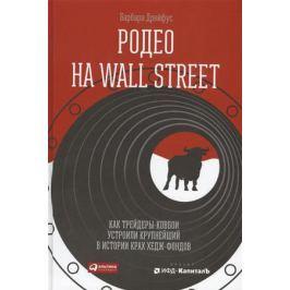 ДрейфусБ. Родео на Wall Street. Как трейдеры-ковбои устроили крупнейший в истории крах хедж-фондов